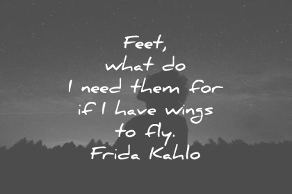 inspirational quotes feet what do i need them for if i have wings to fly frida kahlo wisdom quotes