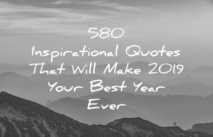 580 Inspirational Quotes That Will Make 2019 Your Best Year Ever