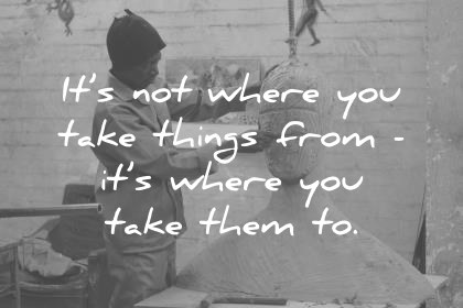 its not where you take things from its where you take them to creativity wisdom quotes