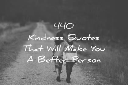 440 Kindness Quotes That Will Make You A Better Person