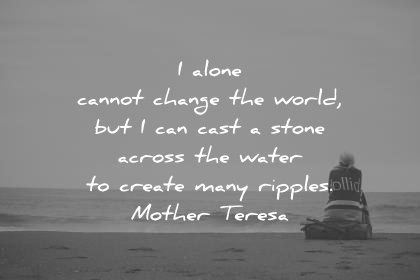 leadership quotes i alone cannot change the world but i can cast a stone across the water to create many ripples mother teresa wisdom quotes