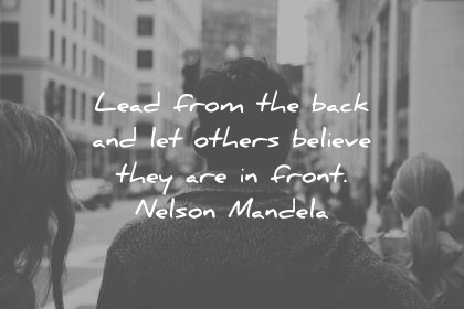 leadership quotes lead from the back and let others believe they are in front nelson mandela wisdom quotes