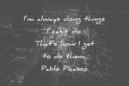 life quotes im always doing things i cant do thats how i get to do them pablo picasso wisdom quotes