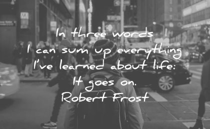 life quotes three words sum everything learned about goes on robert frost wisdom