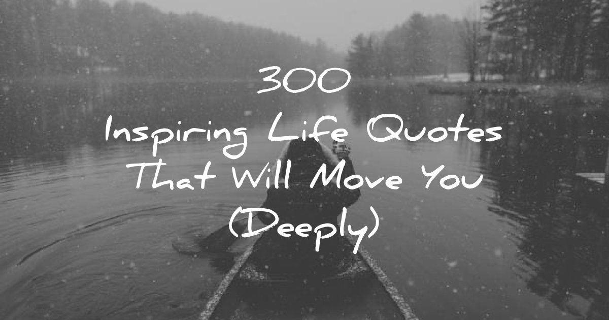 300 Inspiring Life Quotes That Will Move You (Deeply)