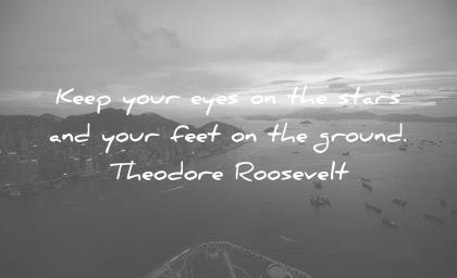 life quotes keep your eyes stars your feet ground theodore roosevelt wisdom