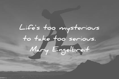 life quotes lifes too mysterious to take too serious mary engelbreit wisdom quotes