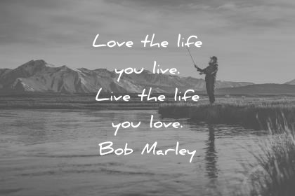 life quotes love the life you live live the life you love bob marley wisdom quotes