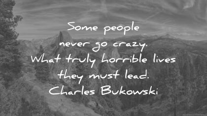 Life Quotes Some People Never Go Crazy What Truly Horrible Lives They Must  Lead Charles Bukowski
