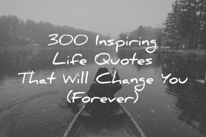 300 inspiring life quotes that will change you forever