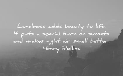 loneliness alone quotes adds beauty life puts special burn sunsets makes night air smell better henry rollins wisdom