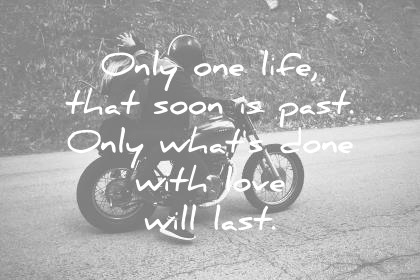 love quotes only one life that soon is past only whats done with love will last wisdom quotes