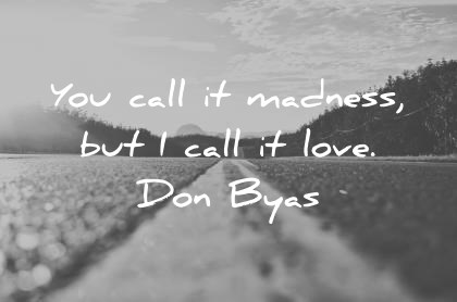 love quotes you call it madness but i call it love don byas wisdom quotes