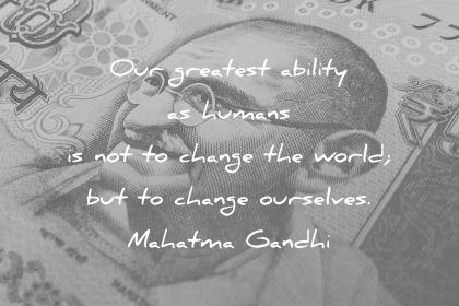 mahatma gandhi quotes our greatest ability as humans is not to change the world but to change ourselves wisdom quotes