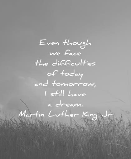 martin luther king jr quotes even though face difficulties today tomorrow still have dream wisdom