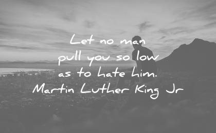 martin luther king jr quotes let man pull you low hate him wisdom