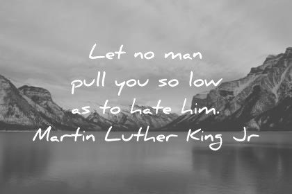 martin luther king jr quotes let no man pull you so low as to hate him wisdom quotes