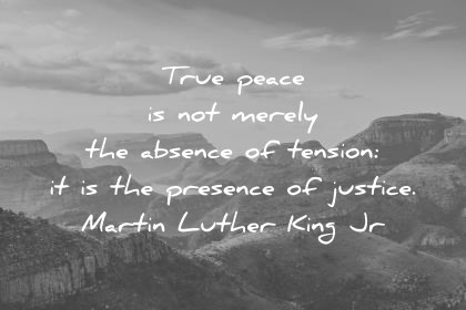 martin luther king jr quotes true peace is not merely the absence of tension it is the presence of justice wisdom quotes