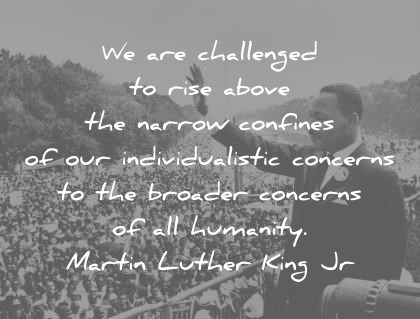 martin luther king jr quotes we are challenged to rise above the narrow confines of our individualistic concern to the broader concerns of all humanity wisdom quotes