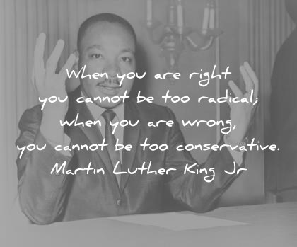 martin luther king jr quotes when you are right you cannot be too radical when you are wrong you cannot be too conservative wisdom quotes