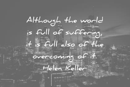 pain quotes although the world is full of suffering it is full of the overcoming of it helen keller wisdom quotes