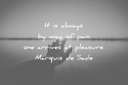 pain quotes it is always by way of pain one arrives at pleasure marquis de sade wisdom quotes