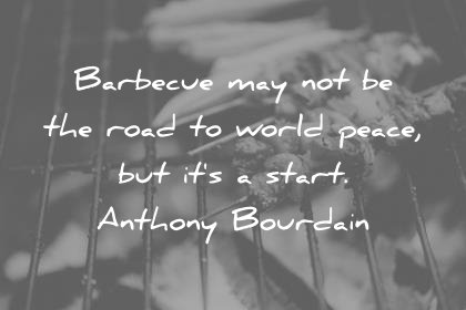 peace quotes barbecue may not be the road to world peace but its a good start anthony bourdain wisdom quotes