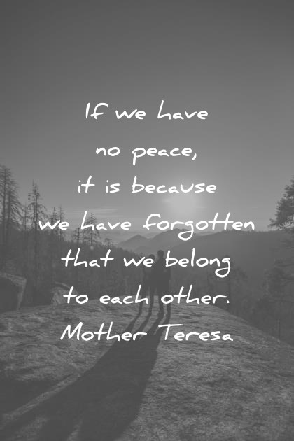 peace quotes if we have no peace it is because we have forgotten that we belong to each other mother teresa wisdom quotes