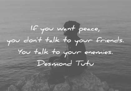 peace quotes if you want peace you dont talk to your friends you talk to your enemies desmond tutu wisdom quotes