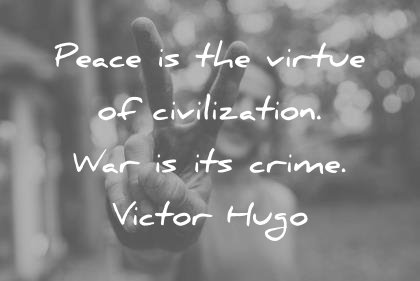 peace quotes peace is the virtue of civilization war is its crime victor hugo wisdom quotes
