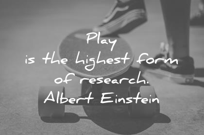 play is the highest form of research albert einstein wisdom quotes