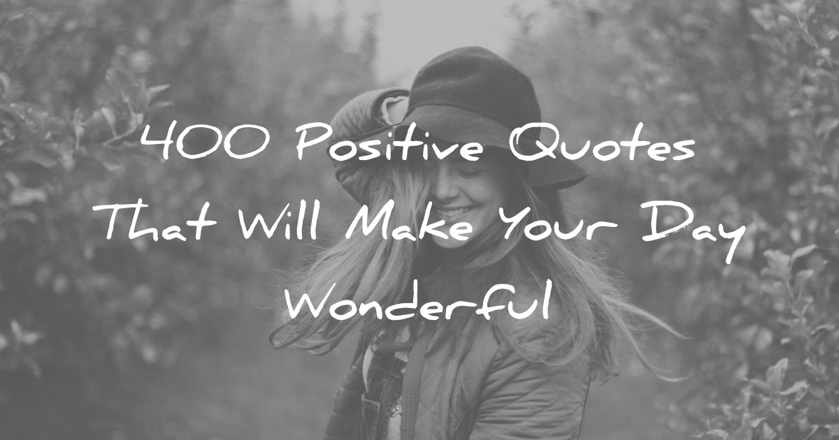 400 Positive Quotes That Will Make Your Day Wonderful