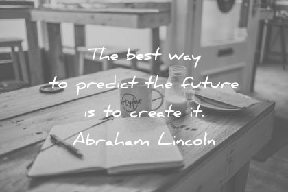 positive quotes the best way to predict future is create it abraham lincoln wisdom