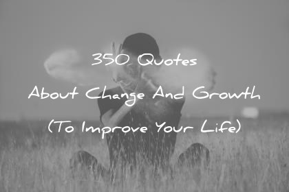 350 Quotes About Change And Growth To Improve Your Life
