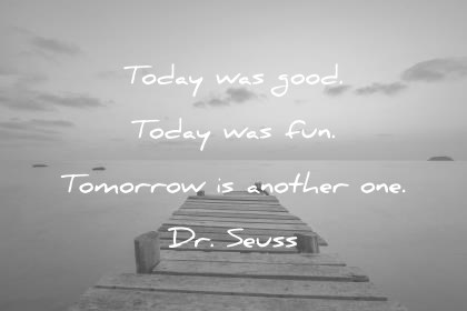 quotes about change today was good today was fun tomorrow is another one dr seuss wisdom quotes