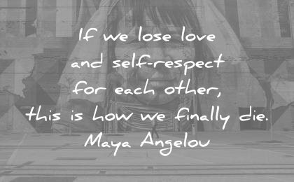 respect quotes lose each other this how finally die maya angelou wisdom