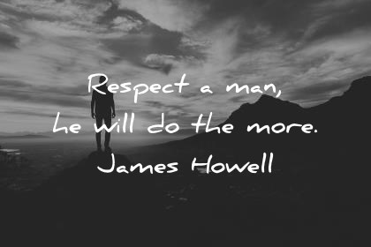 respect quotes respect a man he will do the more james howell wisdom quotes