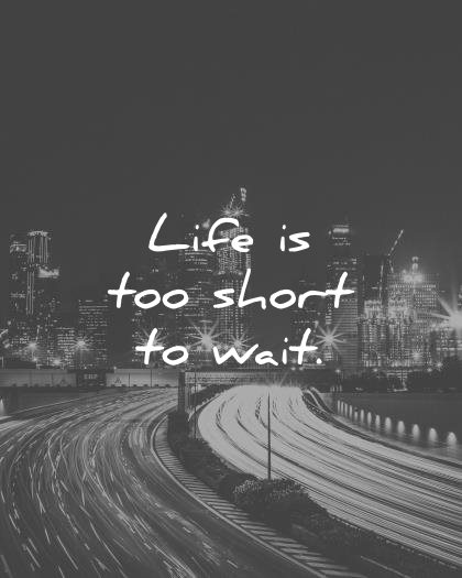 short quotes life is too short to wait wisdom quotes