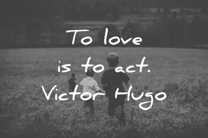 short quotes to love is to act victor hugo wisdom quotes