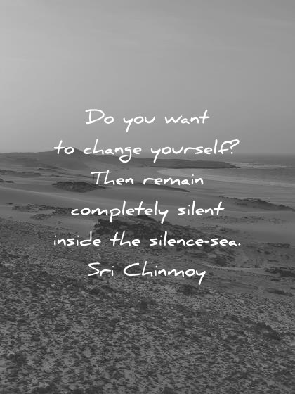 silence quotes do you want to change yourself then remain completely silent inside the silence sea sri chinmoy wisdom quotes