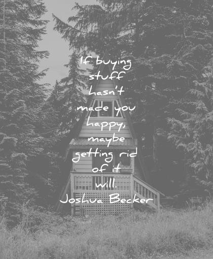 simplicity quotes buying stuff hasnt made you happy maybe getting rid will joshua becker wisdom