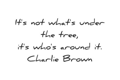 simplicity quotes its not whats under the tree its whos around it charlie brown wisdom quotes