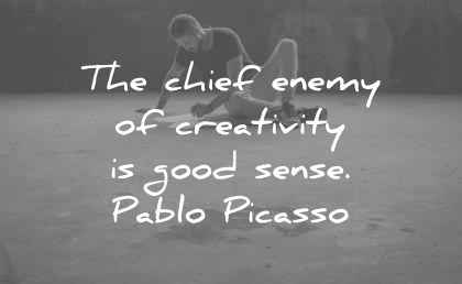 the chief enemy of creativity is good sense pablo picasso creativity wisdom quotes