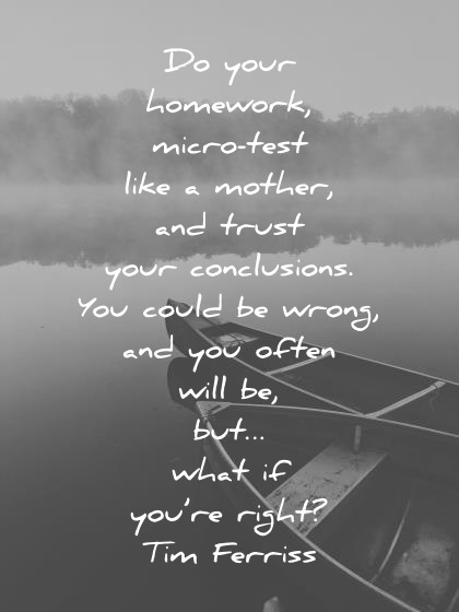 tim ferriss quotes do your homework micro test like a mother trust your conclusions be wrong what if youre right wisdom quotes