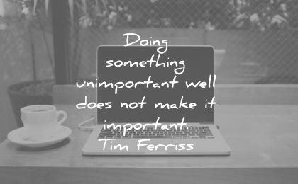 tim ferriss quotes doing something unimportant well does not make important wisdom