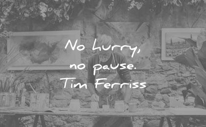 tim ferriss quotes no hurry pause wisdom
