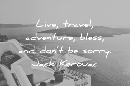 travel quotes live travel adventure bless and dont be sorry jack kerouac wisdom quotes