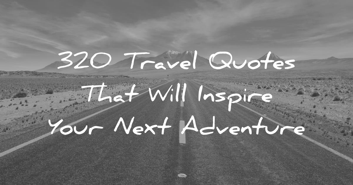 Adventure Quotes: 320 Travel Quotes That Will Inspire Your Next Adventure