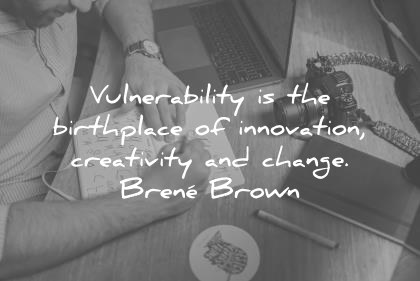 vulnerability is the birthplace of innovation creativity and change creativity wisdom quotes