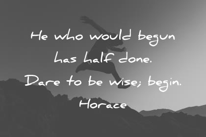 words of wisdom he who would begun has half done dare to be wise begin horace wisdom quotes